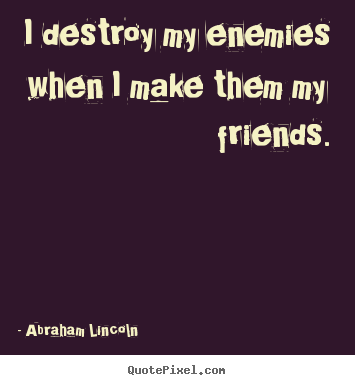 Quote about friendship - I destroy my enemies when i make them my friends.