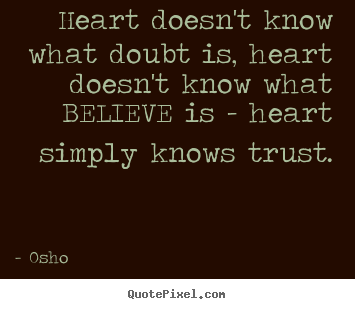 Heart doesn't know what doubt is, heart doesn't know what believe.. Osho popular inspirational quotes