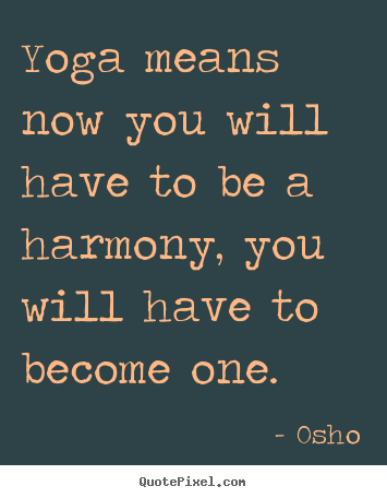 Yoga means now you will have to be a harmony,.. Osho greatest inspirational quotes
