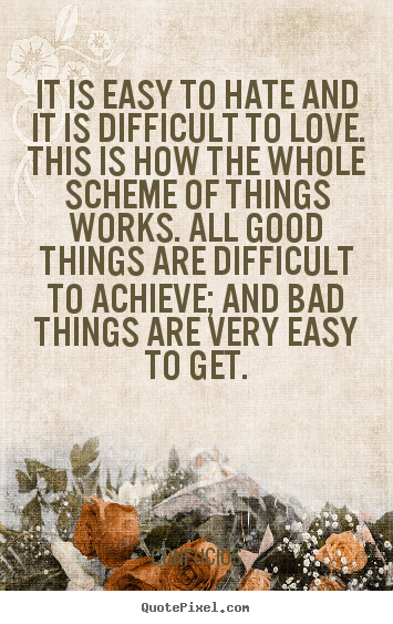 Confucius Quotes - It is easy to hate and it is difficult to love. This is how the whole scheme of things works. All good things are difficult to achieve; and bad things are very easy to get.