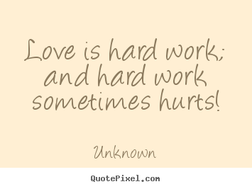 Quotes about love - Love is hard work; and hard work sometimes hurts!