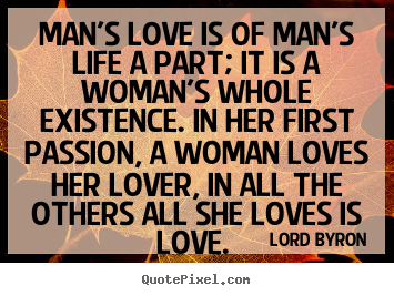 Lord Byron image quote - Man\'s love is of man\'s life a part ...