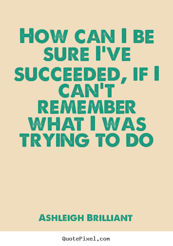 Ashleigh Brilliant picture quotes - How can i be sure i've succeeded, if i can't.. - Success quotes